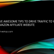 Five Awesome Tips to Drive Traffic to Your Amazon Affiliate Website